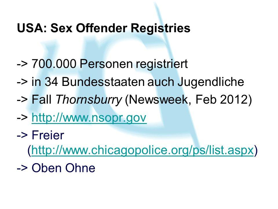 USA: Sex Offender Registries -> 700.000 Personen registriert -> in 34 Bundesstaaten auch Jugendliche -> Fall Thornsburry (Newsweek, Feb 2012) -> http://www.nsopr.govhttp://www.nsopr.gov -> Freier (http://www.chicagopolice.org/ps/list.aspx)http://www.chicagopolice.org/ps/list.aspx -> Oben Ohne