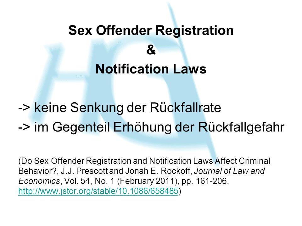 Sex Offender Registration & Notification Laws -> keine Senkung der Rückfallrate -> im Gegenteil Erhöhung der Rückfallgefahr (Do Sex Offender Registration and Notification Laws Affect Criminal Behavior?, J.J.