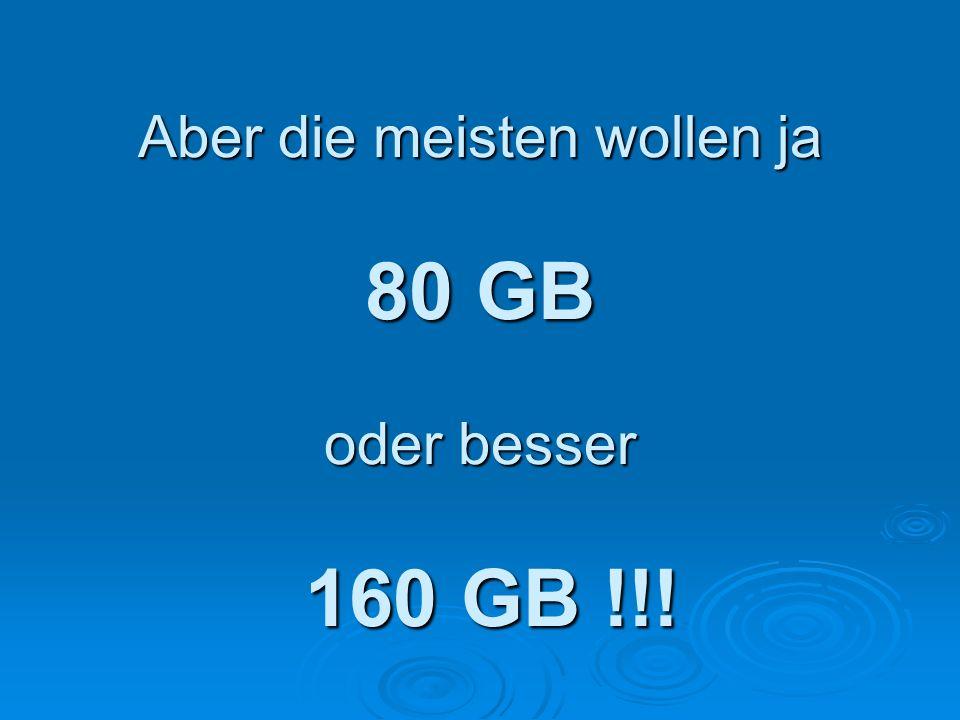 Aber die meisten wollen ja 80 GB oder besser 160 GB !!!