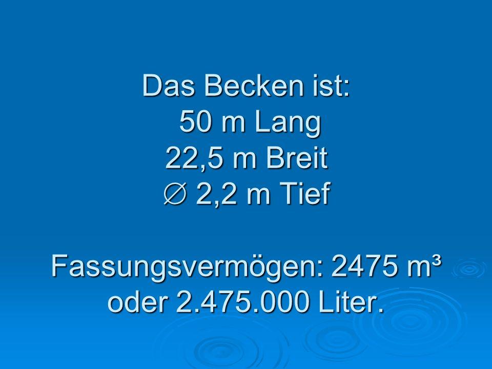Das Becken ist: 50 m Lang 22,5 m Breit 2,2 m Tief Fassungsvermögen: 2475 m³ oder 2.475.000 Liter.