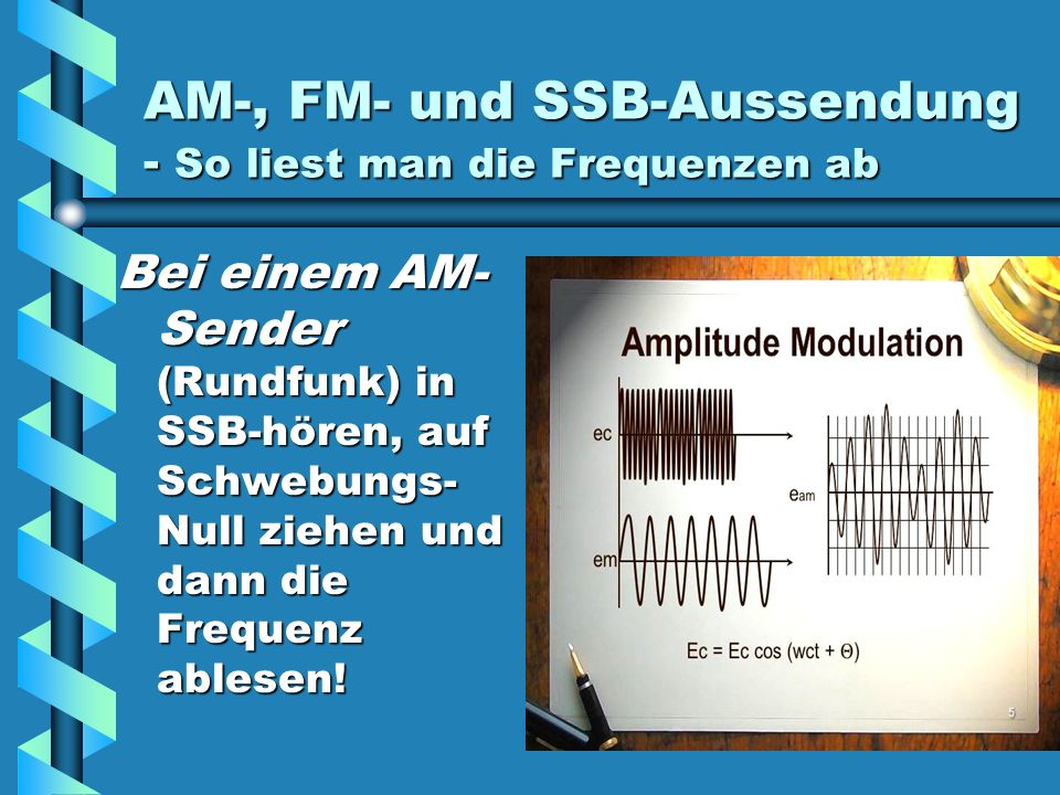 AM-, FM- und SSB-Aussendung - So liest man die Frequenzen ab Bei einem AM- Sender (Rundfunk) in SSB-hören, auf Schwebungs- Null ziehen und dann die Frequenz ablesen!
