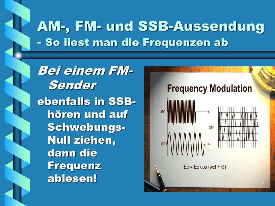 AM-, FM- und SSB-Aussendung - So liest man die Frequenzen ab Bei einem FM- Sender ebenfalls in SSB- hören und auf Schwebungs- Null ziehen, dann die Frequenz ablesen!