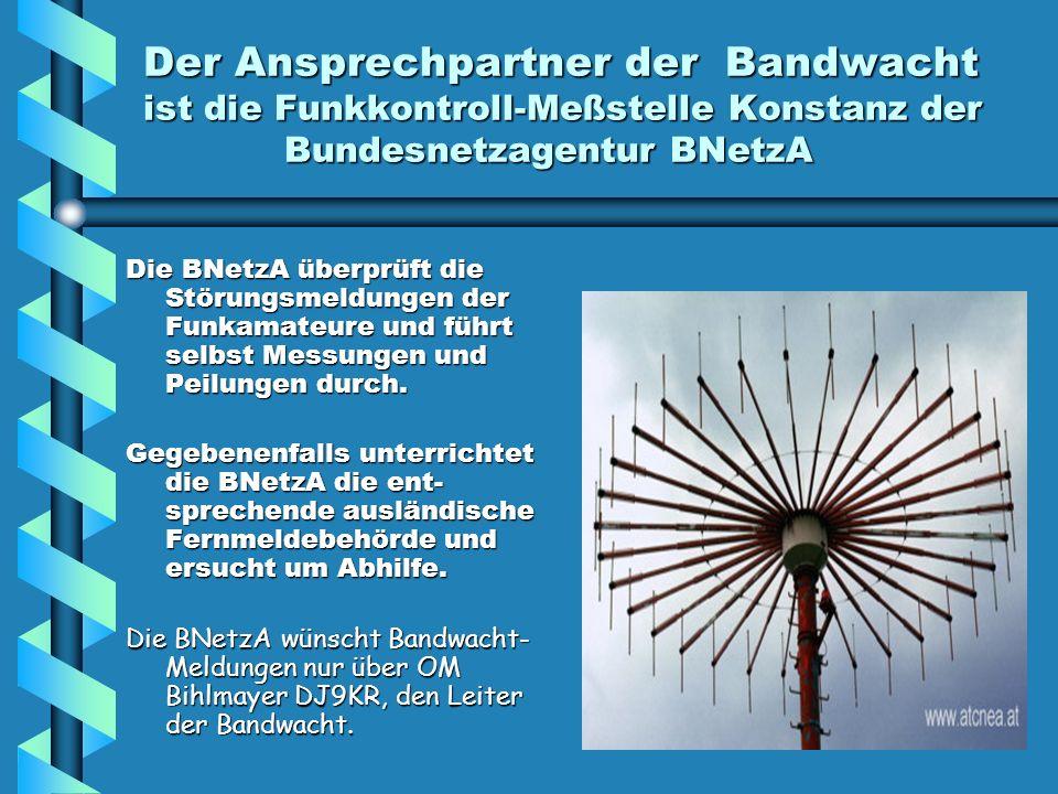 Der Ansprechpartner der Bandwacht ist die Funkkontroll-Meßstelle Konstanz der Bundesnetzagentur BNetzA Die BNetzA überprüft die Störungsmeldungen der Funkamateure und führt selbst Messungen und Peilungen durch.