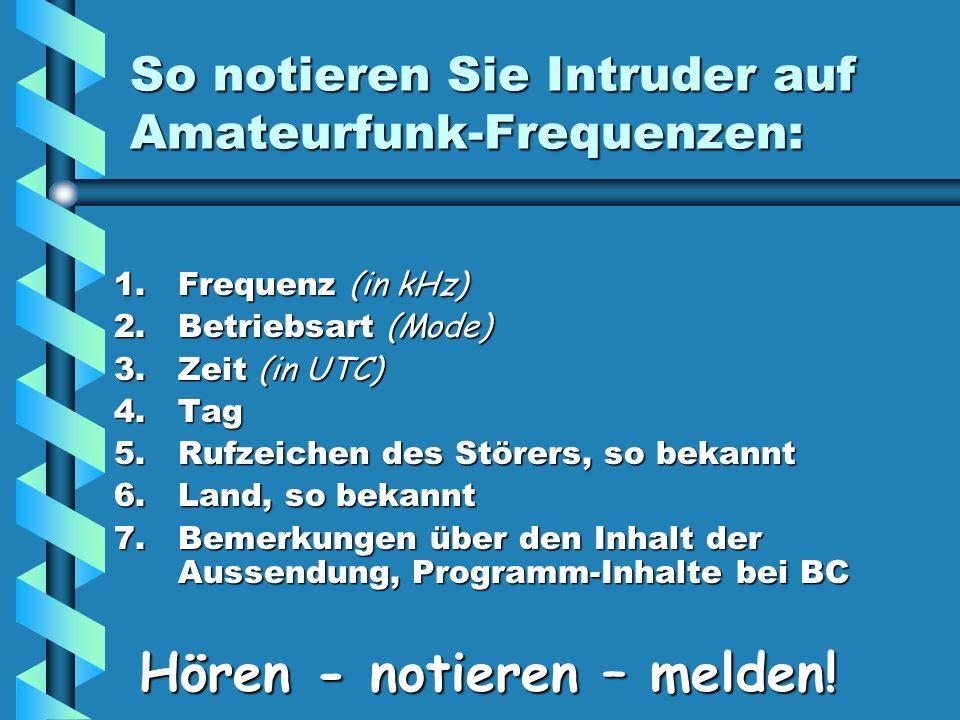 So notieren Sie Intruder auf Amateurfunk-Frequenzen: 1.Frequenz (in kHz) 2.Betriebsart (Mode) 3.Zeit (in UTC) 4.Tag 5.Rufzeichen des Störers, so bekannt 6.Land, so bekannt 7.Bemerkungen über den Inhalt der Aussendung, Programm-Inhalte bei BC Hören - notieren – melden.