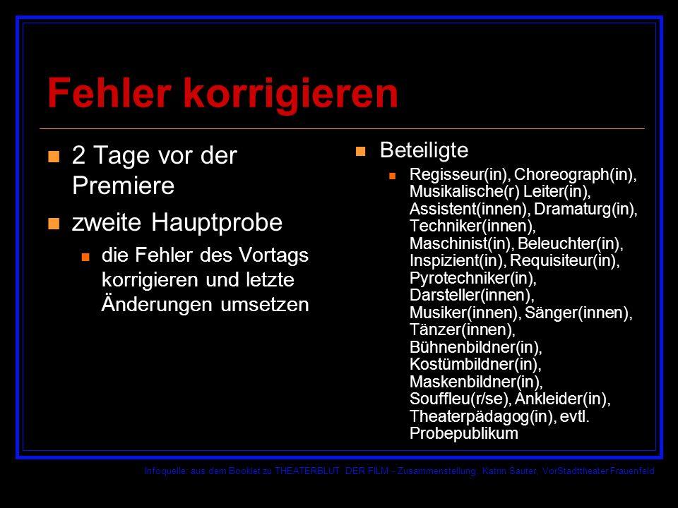 Infoquelle: aus dem Booklet zu THEATERBLUT DER FILM - Zusammenstellung: Katrin Sauter, VorStadttheater Frauenfeld Fehler korrigieren 2 Tage vor der Premiere zweite Hauptprobe die Fehler des Vortags korrigieren und letzte Änderungen umsetzen Beteiligte Regisseur(in), Choreograph(in), Musikalische(r) Leiter(in), Assistent(innen), Dramaturg(in), Techniker(innen), Maschinist(in), Beleuchter(in), Inspizient(in), Requisiteur(in), Pyrotechniker(in), Darsteller(innen), Musiker(innen), Sänger(innen), Tänzer(innen), Bühnenbildner(in), Kostümbildner(in), Maskenbildner(in), Souffleu(r/se), Ankleider(in), Theaterpädagog(in), evtl.