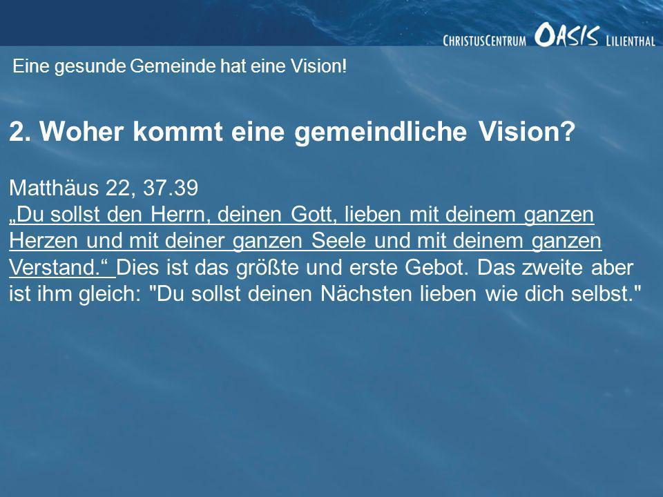 Eine gesunde Gemeinde hat eine Vision! 2. Woher kommt eine gemeindliche Vision? Matthäus 22, 37.39 Du sollst den Herrn, deinen Gott, lieben mit deinem