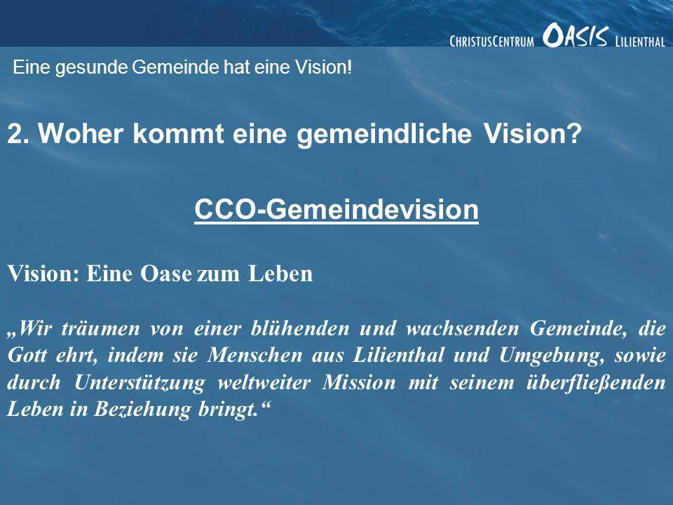 Eine gesunde Gemeinde hat eine Vision! 2. Woher kommt eine gemeindliche Vision? CCO-Gemeindevision Vision: Eine Oase zum Leben Wir träumen von einer b