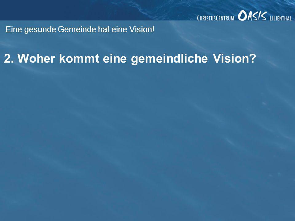 Eine gesunde Gemeinde hat eine Vision! 2. Woher kommt eine gemeindliche Vision?