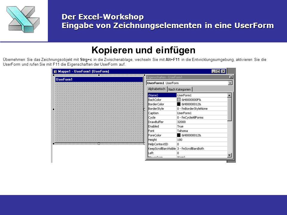Kopieren und einfügen Der Excel-Workshop Eingabe von Zeichnungselementen in eine UserForm Übernehmen Sie das Zeichnungsobjekt mit Strg+c in die Zwischenablage, wechseln Sie mit Alt+F11 in die Entwicklungsumgebung, aktivieren Sie die UserForm und rufen Sie mit F11 die Eigenschaften der UserForm auf.