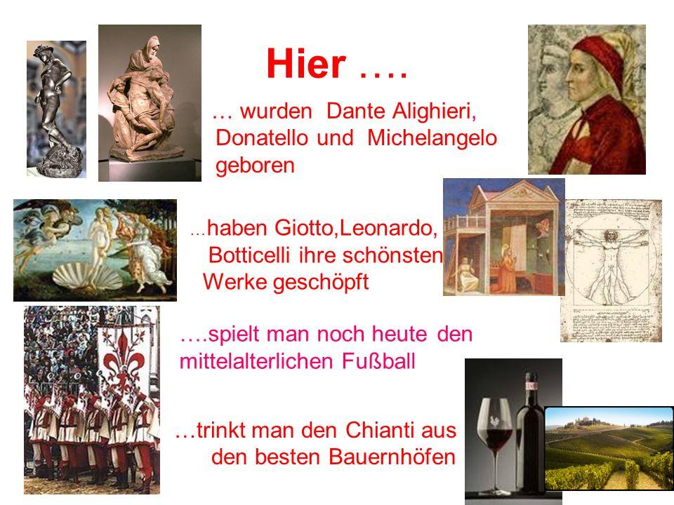 Hier …. … wurden Dante Alighieri, ….spielt man noch heute den mittelalterlichen Fußball …trinkt man den Chianti aus den besten Bauernhöfen … haben Gio