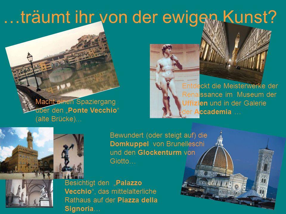 …träumt ihr von der ewigen Kunst? Macht einen Spaziergang über den Ponte Vecchio (alte Brücke)... Besichtigt den Palazzo Vecchio, das mittelalterliche