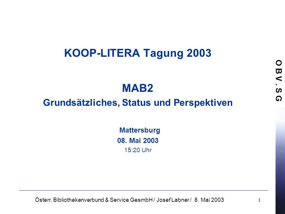 O B V. S G Österr. Bibliothekenverbund & Service GesmbH / Josef Labner / 8. Mai 20031 KOOP-LITERA Tagung 2003 MAB2 Grundsätzliches, Status und Perspek