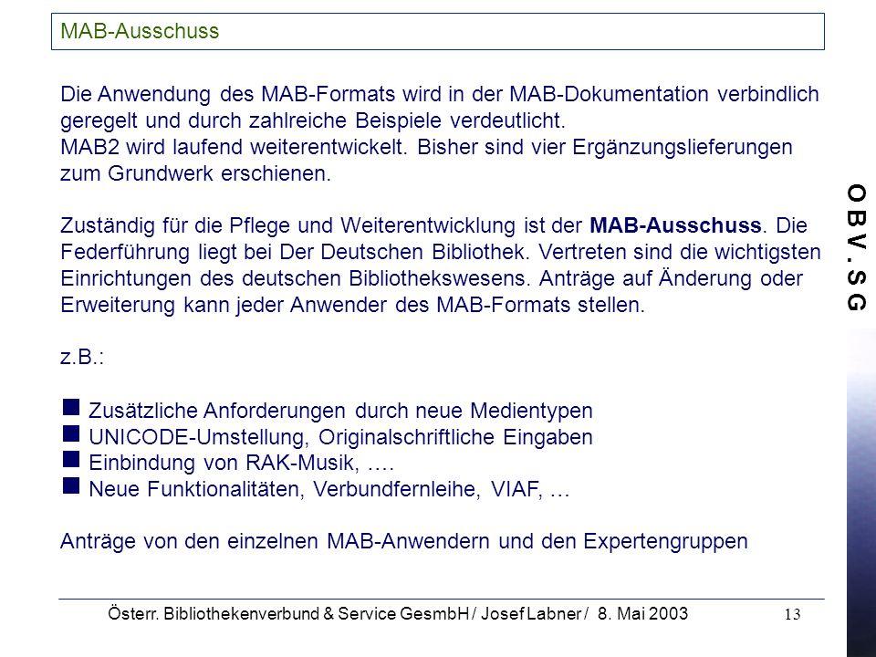 O B V. S G Österr. Bibliothekenverbund & Service GesmbH / Josef Labner / 8. Mai 200313 MAB-Ausschuss Die Anwendung des MAB-Formats wird in der MAB-Dok