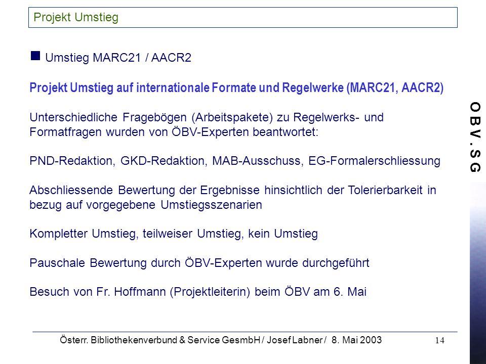 O B V. S G Österr. Bibliothekenverbund & Service GesmbH / Josef Labner / 8. Mai 200314 Projekt Umstieg Umstieg MARC21 / AACR2 Projekt Umstieg auf inte