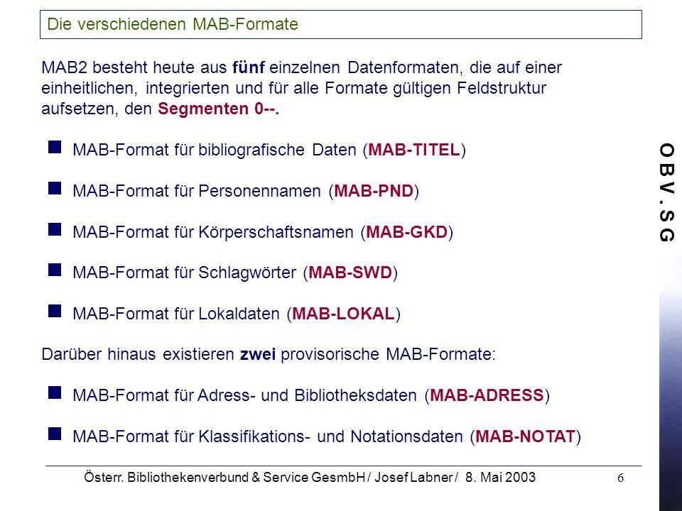 O B V. S G Österr. Bibliothekenverbund & Service GesmbH / Josef Labner / 8. Mai 20036 Die verschiedenen MAB-Formate MAB2 besteht heute aus fünf einzel