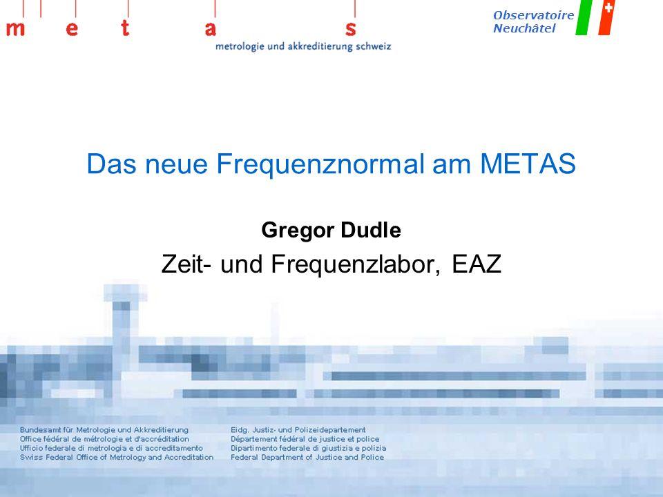 METAS_fountain/Sept-2002/Dd Observatoire Neuchâtel Das neue Frequenznormal am METAS Gregor Dudle Zeit- und Frequenzlabor, EAZ