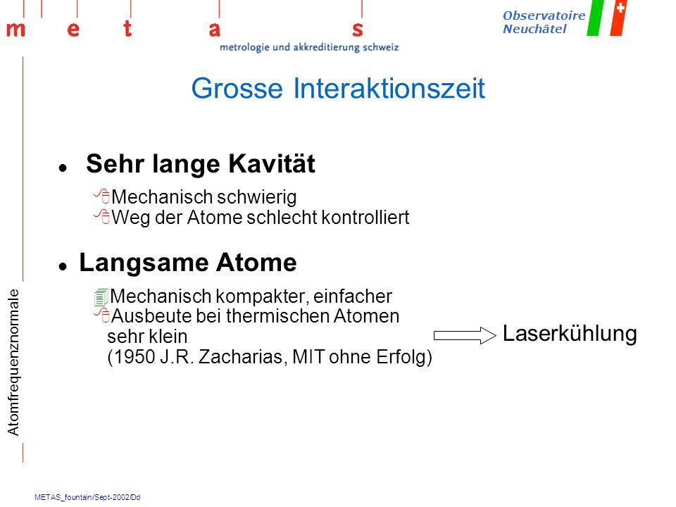 METAS_fountain/Sept-2002/Dd Observatoire Neuchâtel Grosse Interaktionszeit l Sehr lange Kavität 8Mechanisch schwierig 8Weg der Atome schlecht kontroll