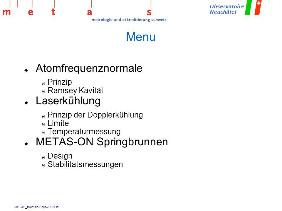 METAS_fountain/Sept-2002/Dd Observatoire Neuchâtel Menu u Atomfrequenznormale z Prinzip z Ramsey Kavität u Laserkühlung z Prinzip der Dopplerkühlung z