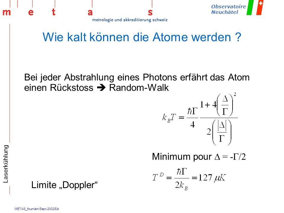 METAS_fountain/Sept-2002/Dd Observatoire Neuchâtel Wie kalt können die Atome werden ? Limite Doppler Minimum pour = - /2 Bei jeder Abstrahlung eines P