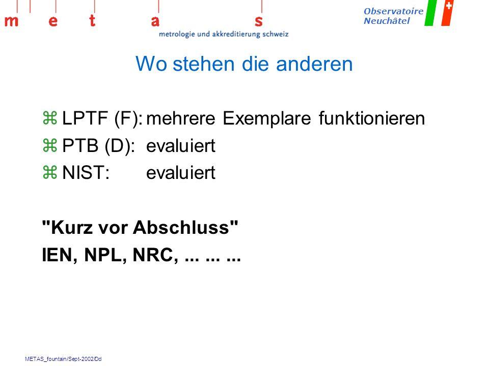 METAS_fountain/Sept-2002/Dd Observatoire Neuchâtel Wo stehen die anderen zLPTF (F):mehrere Exemplare funktionieren zPTB (D):evaluiert zNIST:evaluiert