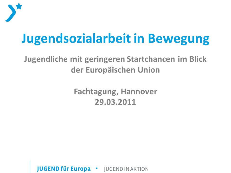 Jugendsozialarbeit in Bewegung Jugendliche mit geringeren Startchancen im Blick der Europäischen Union Fachtagung, Hannover 29.03.2011