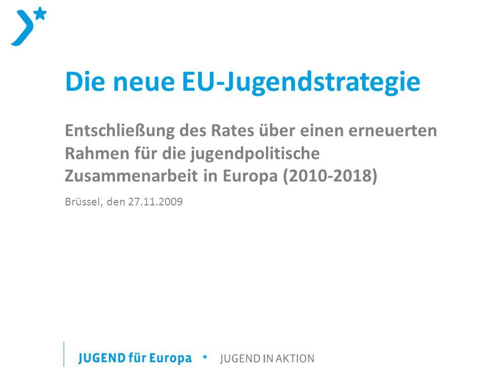 Die neue EU-Jugendstrategie Entschließung des Rates über einen erneuerten Rahmen für die jugendpolitische Zusammenarbeit in Europa (2010-2018) Brüssel