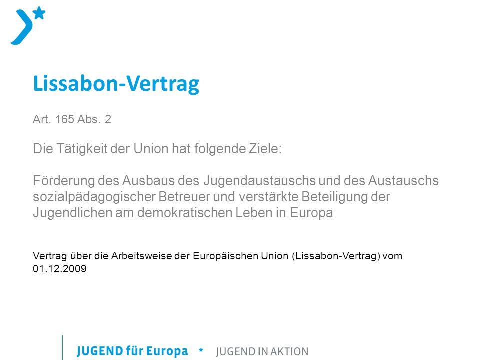 Lissabon-Vertrag Art. 165 Abs. 2 Die Tätigkeit der Union hat folgende Ziele: Förderung des Ausbaus des Jugendaustauschs und des Austauschs sozialpädag