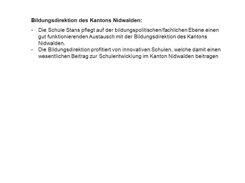 Bildungsdirektion des Kantons Nidwalden: -Die Schule Stans pflegt auf der bildungspolitischen/fachlichen Ebene einen gut funktionierenden Austausch mit der Bildungsdirektion des Kantons Nidwalden.