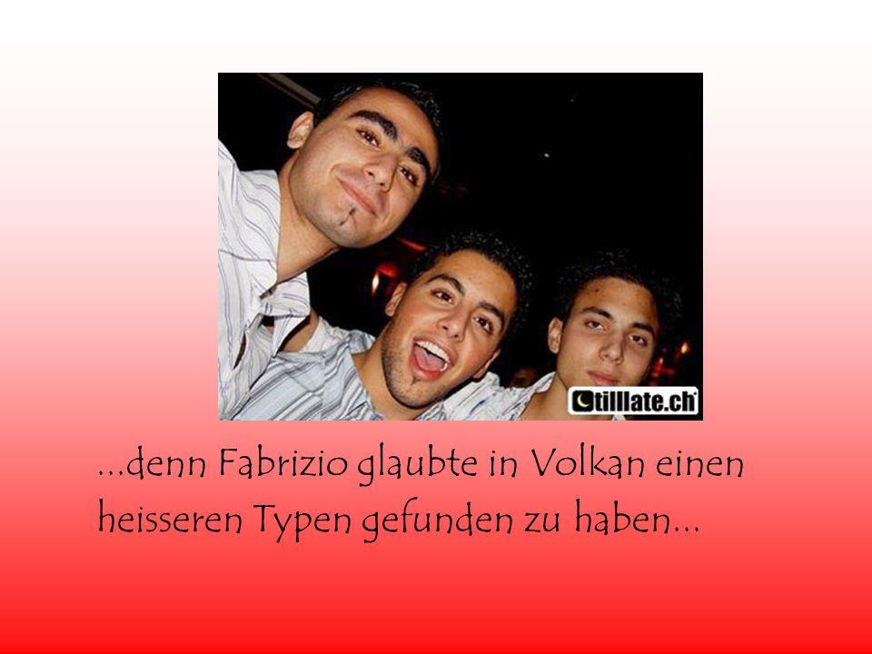 ...denn Fabrizio glaubte in Volkan einen heisseren Typen gefunden zu haben...