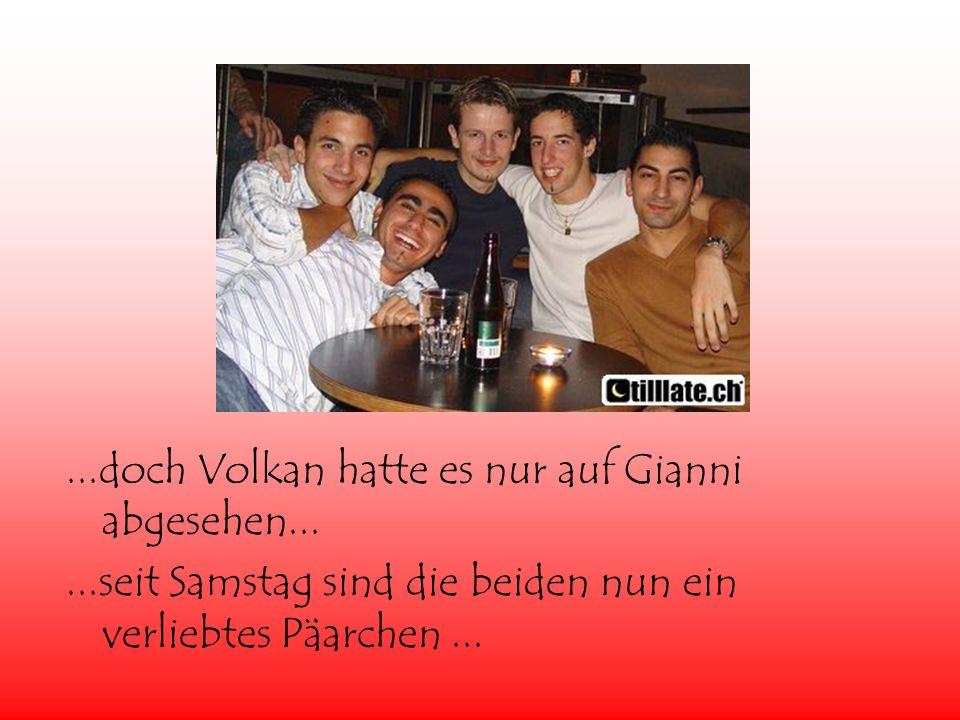 ...doch Volkan hatte es nur auf Gianni abgesehen......seit Samstag sind die beiden nun ein verliebtes Päarchen...