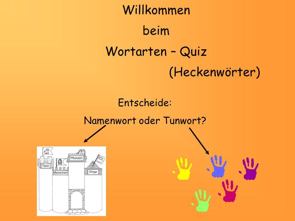 Willkommen beim Wortarten – Quiz (Heckenwörter) Entscheide: Namenwort oder Tunwort?