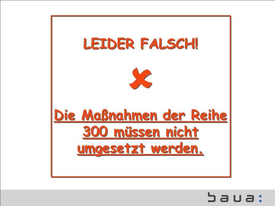 LEIDER FALSCH! Die Maßnahmen der Reihe 300 müssen nicht umgesetzt werden. LEIDER FALSCH! Die Maßnahmen der Reihe 300 müssen nicht umgesetzt werden.