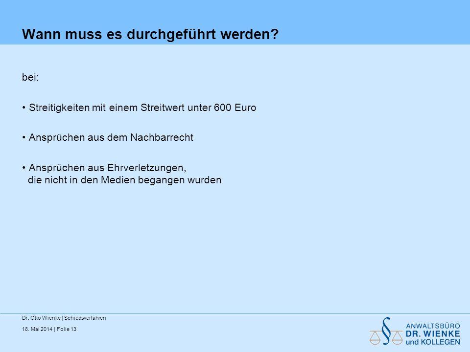 18. Mai 2014 | Folie 13 Wann muss es durchgeführt werden? bei: Streitigkeiten mit einem Streitwert unter 600 Euro Ansprüchen aus dem Nachbarrecht Ansp