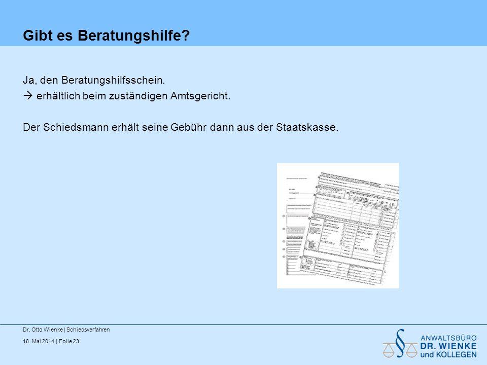 18. Mai 2014 | Folie 23 Gibt es Beratungshilfe? Ja, den Beratungshilfsschein. erhältlich beim zuständigen Amtsgericht. Der Schiedsmann erhält seine Ge