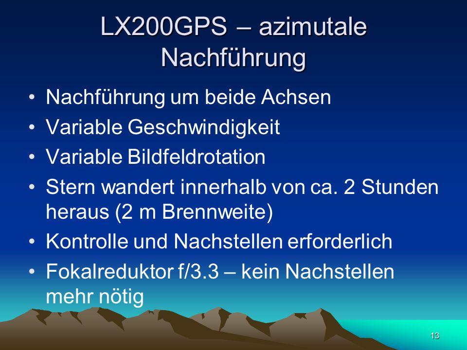 13 LX200GPS – azimutale Nachführung Nachführung um beide Achsen Variable Geschwindigkeit Variable Bildfeldrotation Stern wandert innerhalb von ca. 2 S