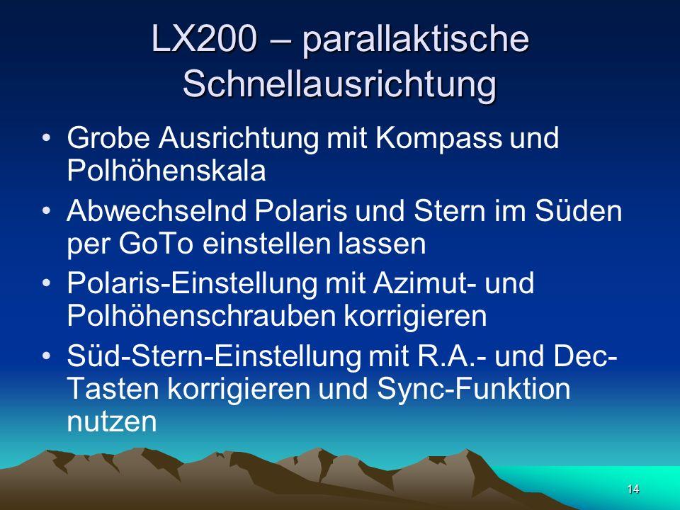 14 LX200 – parallaktische Schnellausrichtung Grobe Ausrichtung mit Kompass und Polhöhenskala Abwechselnd Polaris und Stern im Süden per GoTo einstelle