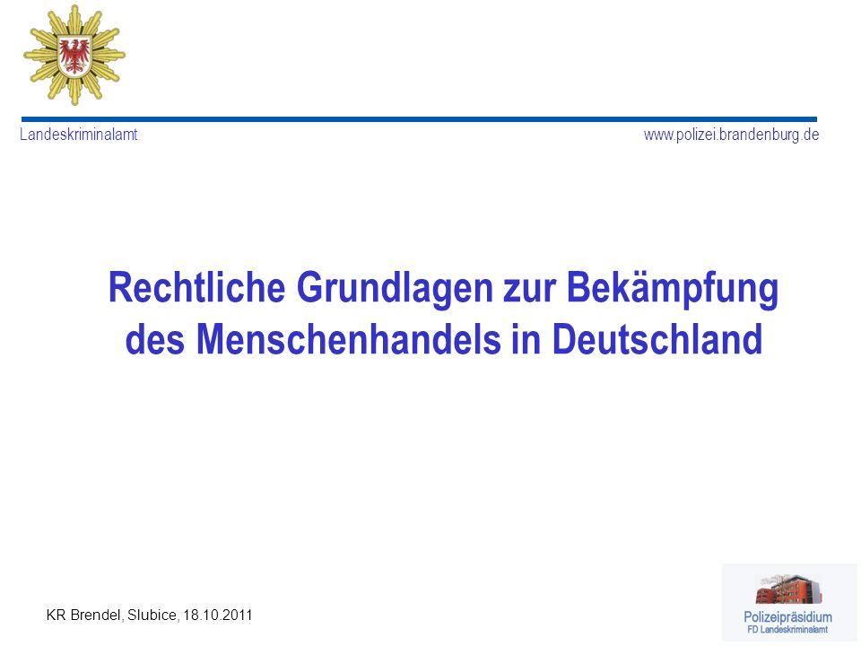 www.polizei.brandenburg.de Landeskriminalamt KR Brendel, Slubice, 18.10.2011 Rechtliche Grundlagen zur Bekämpfung des Menschenhandels in Deutschland