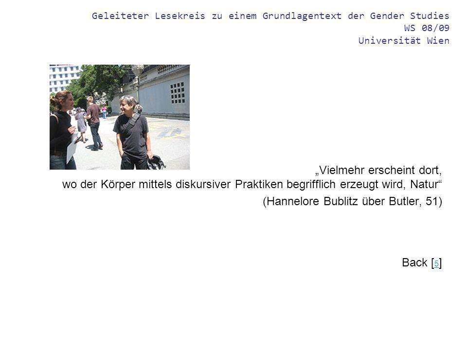 Geleiteter Lesekreis zu einem Grundlagentext der Gender Studies WS 08/09 Universität Wien Vielmehr erscheint dort, wo der Körper mittels diskursiver Praktiken begrifflich erzeugt wird, Natur (Hannelore Bublitz über Butler, 51) Back [ 5 ] 5