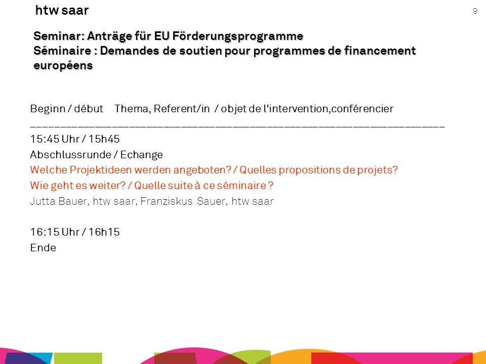 htw saar 9 Seminar: Anträge für EU Förderungsprogramme Séminaire : Demandes de soutien pour programmes de financement européens Beginn / début Thema,
