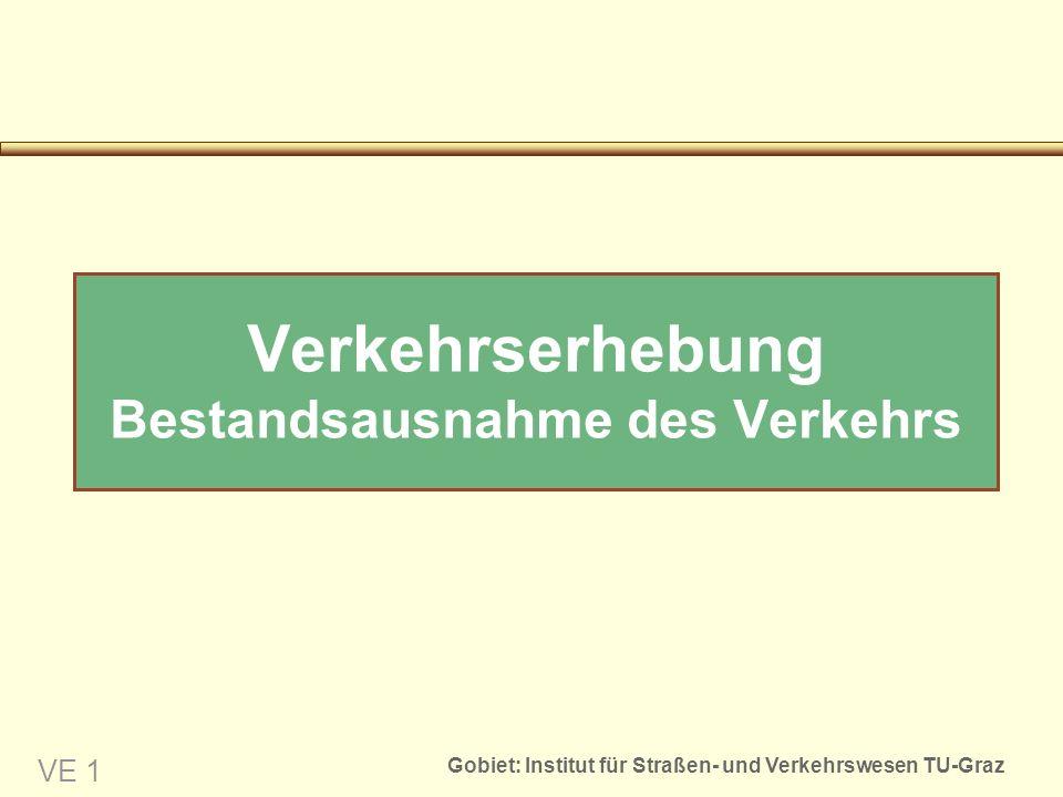 Gobiet: Institut für Straßen- und Verkehrswesen TU-Graz VE 1 Verkehrserhebung Bestandsausnahme des Verkehrs