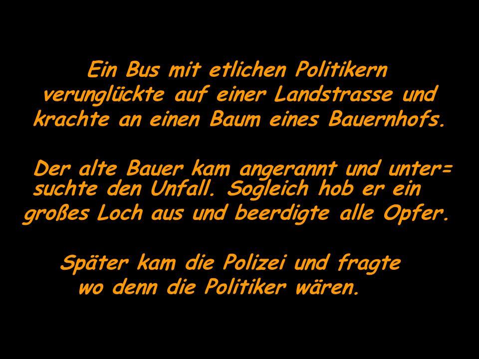 Ein Bus mit etlichen Politikern verunglückte auf einer Landstrasse und krachte an einen Baum eines Bauernhofs. Der alte Bauer kam angerannt und unter=