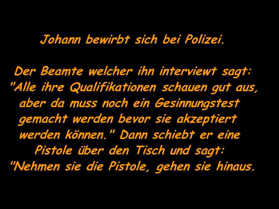 Johann bewirbt sich bei Polizei. Der Beamte welcher ihn interviewt sagt:
