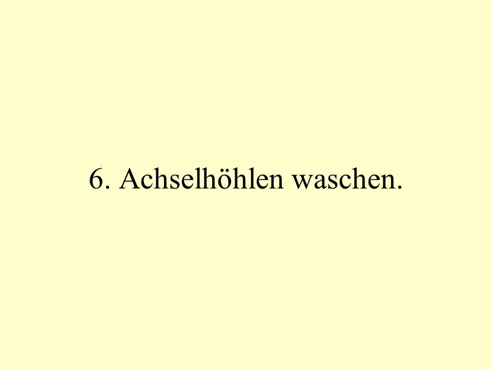 6. Achselhöhlen waschen.