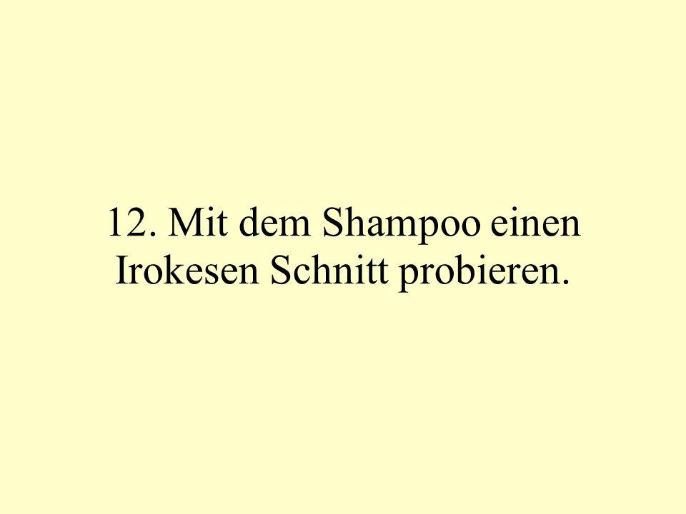 12. Mit dem Shampoo einen Irokesen Schnitt probieren.