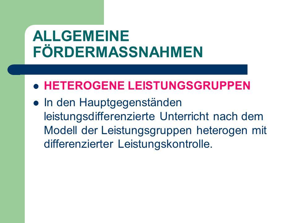 ALLGEMEINE FÖRDERMASSNAHMEN HETEROGENE LEISTUNGSGRUPPEN In den Hauptgegenständen leistungsdifferenzierte Unterricht nach dem Modell der Leistungsgruppen heterogen mit differenzierter Leistungskontrolle.