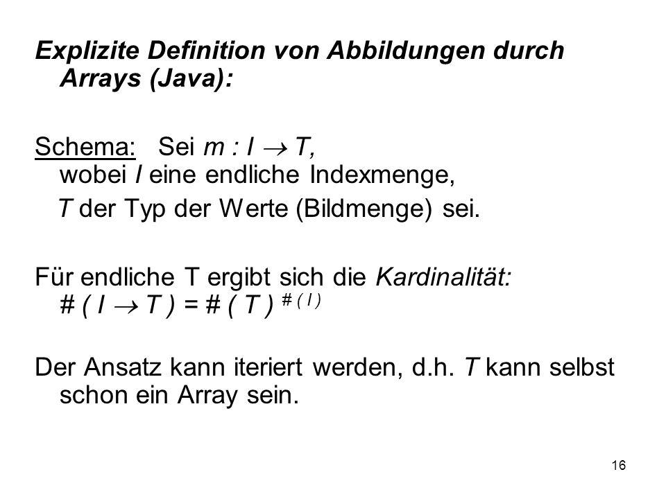 16 Explizite Definition von Abbildungen durch Arrays (Java): Schema: Sei m : I T, wobei I eine endliche Indexmenge, T der Typ der Werte (Bildmenge) se