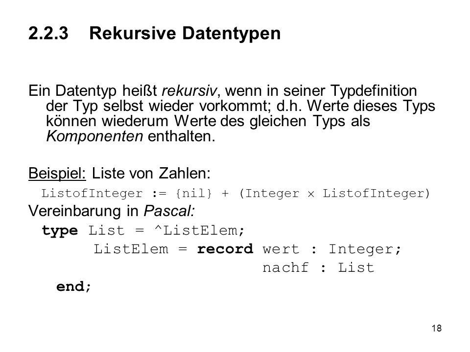 18 2.2.3 Rekursive Datentypen Ein Datentyp heißt rekursiv, wenn in seiner Typdefinition der Typ selbst wieder vorkommt; d.h. Werte dieses Typs können