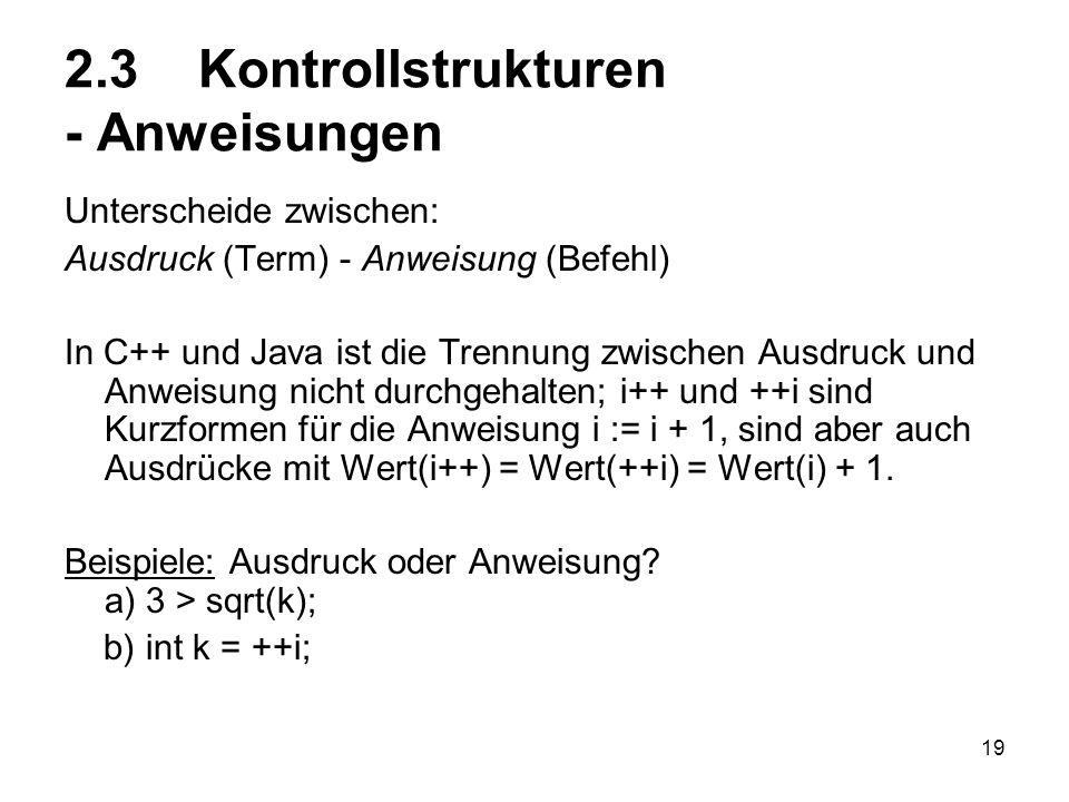 19 2.3 Kontrollstrukturen - Anweisungen Unterscheide zwischen: Ausdruck (Term) - Anweisung (Befehl) In C++ und Java ist die Trennung zwischen Ausdruck