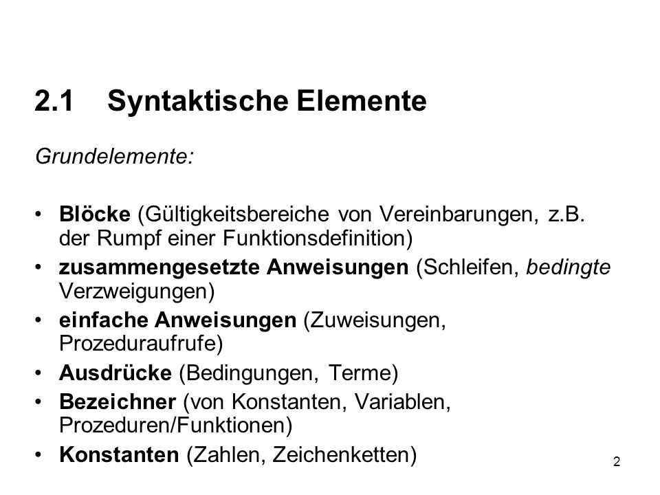 2 2.1 Syntaktische Elemente Grundelemente: Blöcke (Gültigkeitsbereiche von Vereinbarungen, z.B. der Rumpf einer Funktionsdefinition) zusammengesetzte
