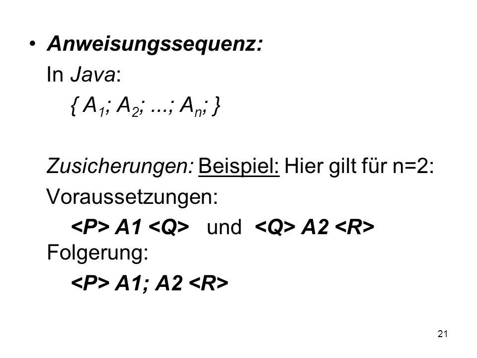 21 Anweisungssequenz: In Java: { A 1 ; A 2 ;...; A n ; } Zusicherungen: Beispiel: Hier gilt für n=2: Voraussetzungen: A1 und A2 Folgerung: A1; A2